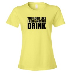 Womens You Look Like I Need Another Drink - Tee Shirt