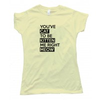 Womens Youve Cat To Be Kitten Me Right Meow - Tee Shirt