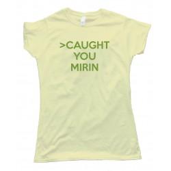 Womenscaught You Mirin 4Chan Greentext Story Tee Shirt