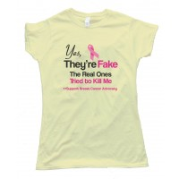 Yes They'Re Fake - The Real Ones Tried To Kill Me Support Breast Cancer Advocacy - Tee Shirt