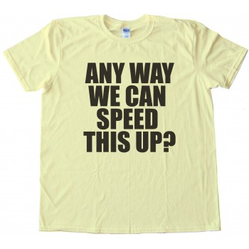 Any Way We Can Speed This Up? - Tee Shirt