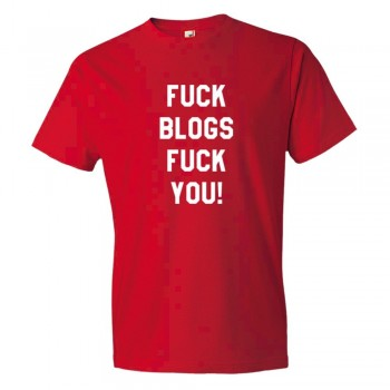 Fuck Blogs Fuck You - Tee Shirt