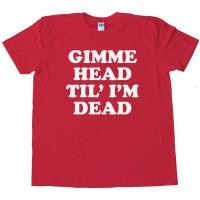 Gimme Head Til' I'M Dead -Tee Shirt
