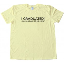 I Graduated Can I Go Back To Bed Now? Tee Shirt