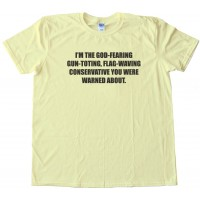 I'M The God-Fearing Gun-Toting, Flag-Waving Conservative - Tee Shirt