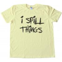 I Spill Things -Tee Shirt