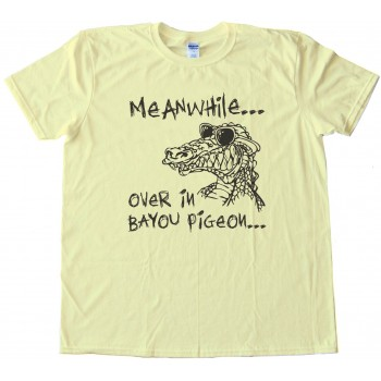 Meanwhile  Over In Bayou Pigeon - Swamp People - Tee Shirt
