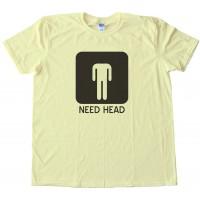 Need Head - Mens -Tee Shirt