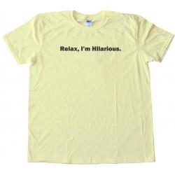 Relax  I'M Hilarious. - Tee Shirt