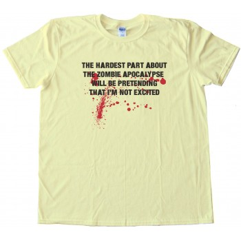 The Hardest Part About The Zombie Apocalypse - Will Be Pretending That I'M Not Excited -Tee Shirt