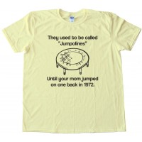 They Used To Be Called Jumpolines - Until Your Mom Jumped On One Back In 1972 - Tee Shirt