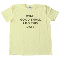 What Good Shall I Do This Day? - Tee Shirt
