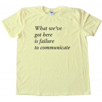 What We'Ve Got Here Is Failure To Communicate -Tee Shirt