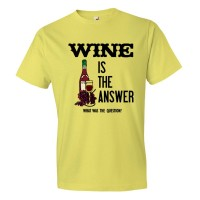 Wine Is The Answer What Was The Question? - Tee Shirt