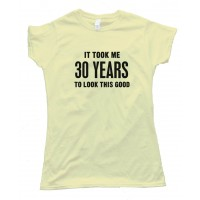 Womens 30 Years It Took Me 30 Years To Look This Good - Tee Shirt