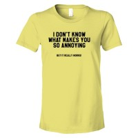Womens I Don'T Know What Makes You So Annoying But It Really Works - Tee Shirt