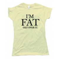 Womens I'M Fat - Get Over It -Tee Shirt