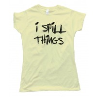 Womens I Spill Things -Tee Shirt