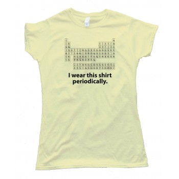 Womens I Wear This Shirt Periodically Periodic Table Of The Elements Science Nerd - Tee Shirt