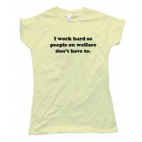 Womens I Work Hard So People On Welfare Don'T Have To -Tee Shirt