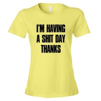 Womens Im Have A Shit Day Thanks - Tee Shirt