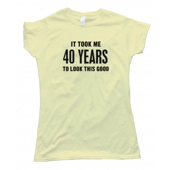 Womens It Took Me 40 Years To Look This Good - Tee Shirt