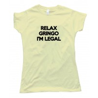 Womens Relax Gringo I'M Here Legally - Tee Shirt