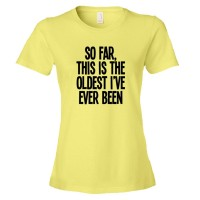Womens So Far  This Is The Oldest I'Ve Ever Been - Tee Shirt
