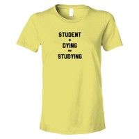 Womens Student + Dying = Studying - Tee Shirt