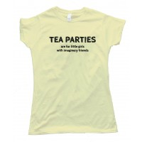Womens Tea Parties Are For Little Girls With Imaginary Friends -Tee Shirt