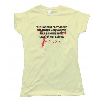Womens The Hardest Part About The Zombie Apocalypse - Will Be Pretending That I'M Not Excited -Tee Shirt