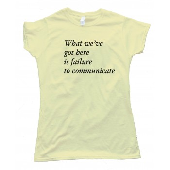 Womens What We'Ve Got Here Is Failure To Communicate -Tee Shirt
