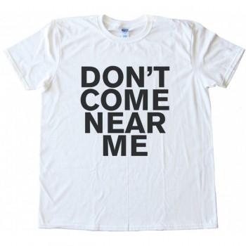 Don't Come Near Me Tee Shirt