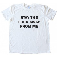 Stay The Fuck Away From Me Tee Shirt