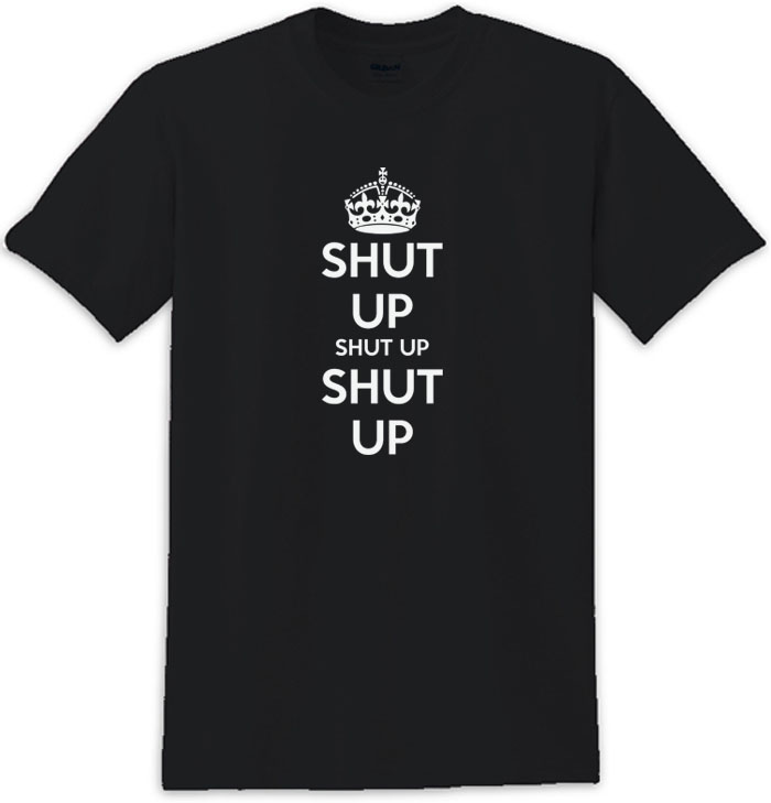 Shut Up Shut Up Shut Up Keep Calm Shut Up Tee Shirt