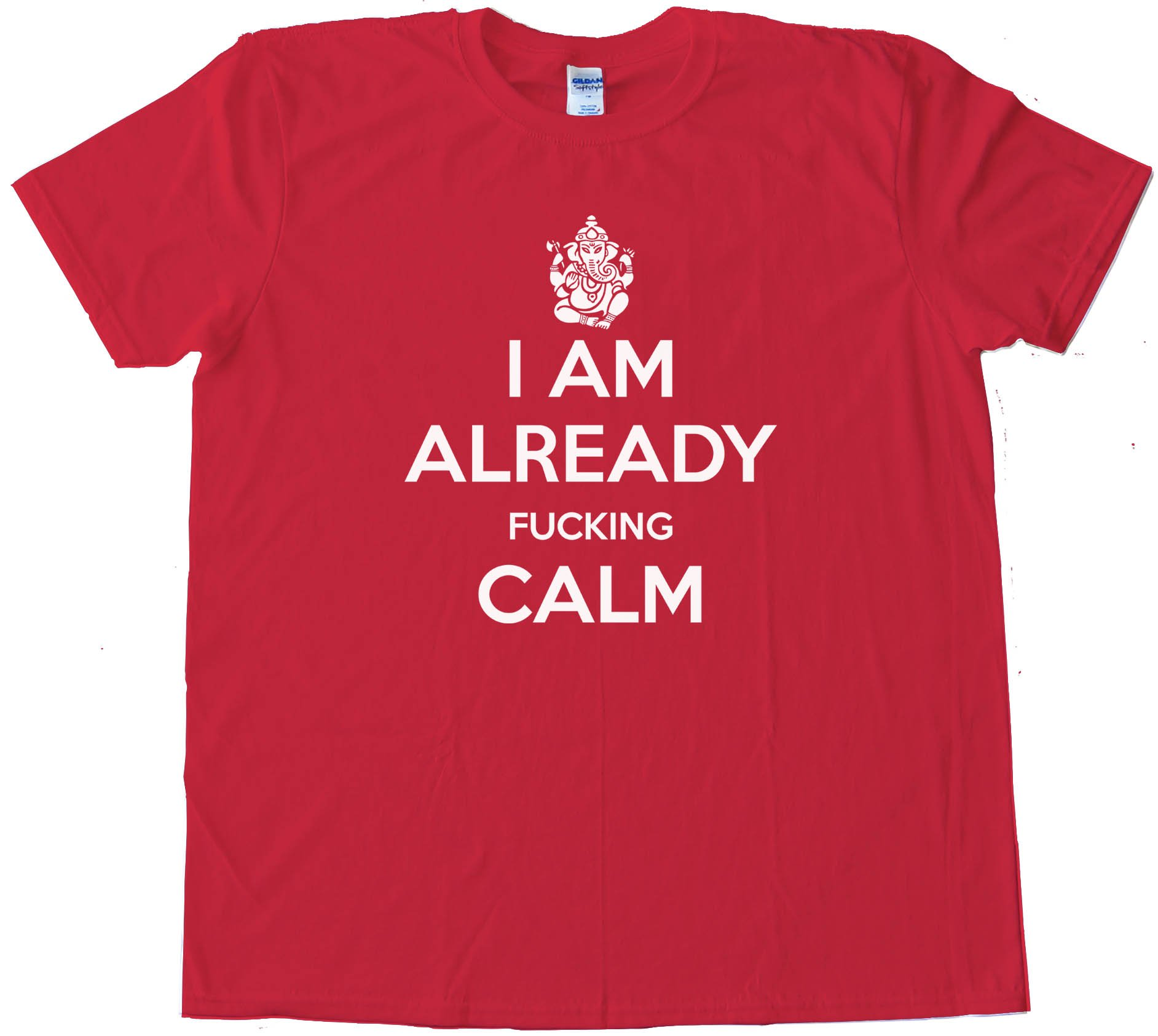 I Am Already Fucking Calm - Keep Calm And Carry On Spoof - Tee Shirt