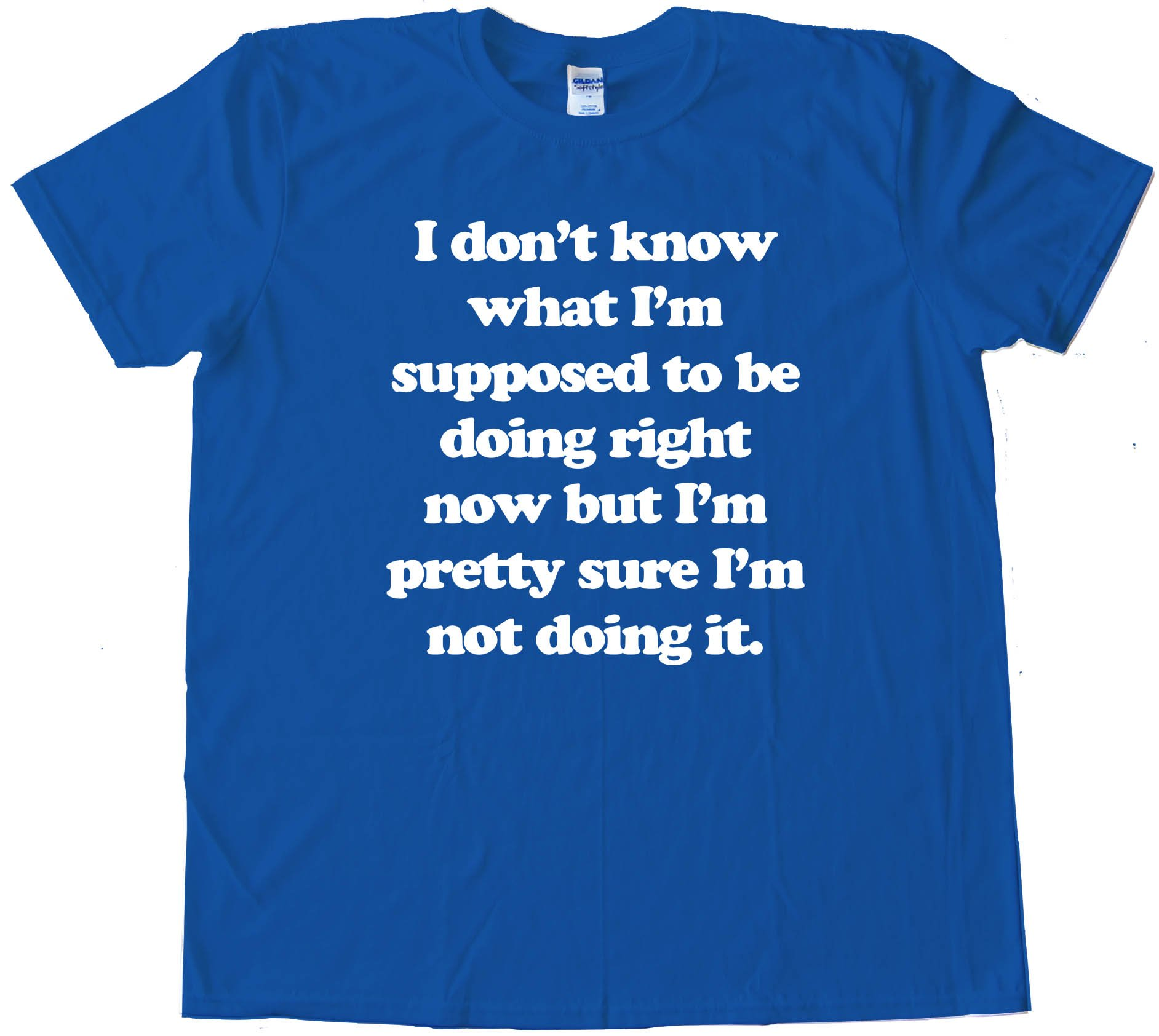 I Don'T Know What I'M Supposed To Be Doing Now - Tee Shirt