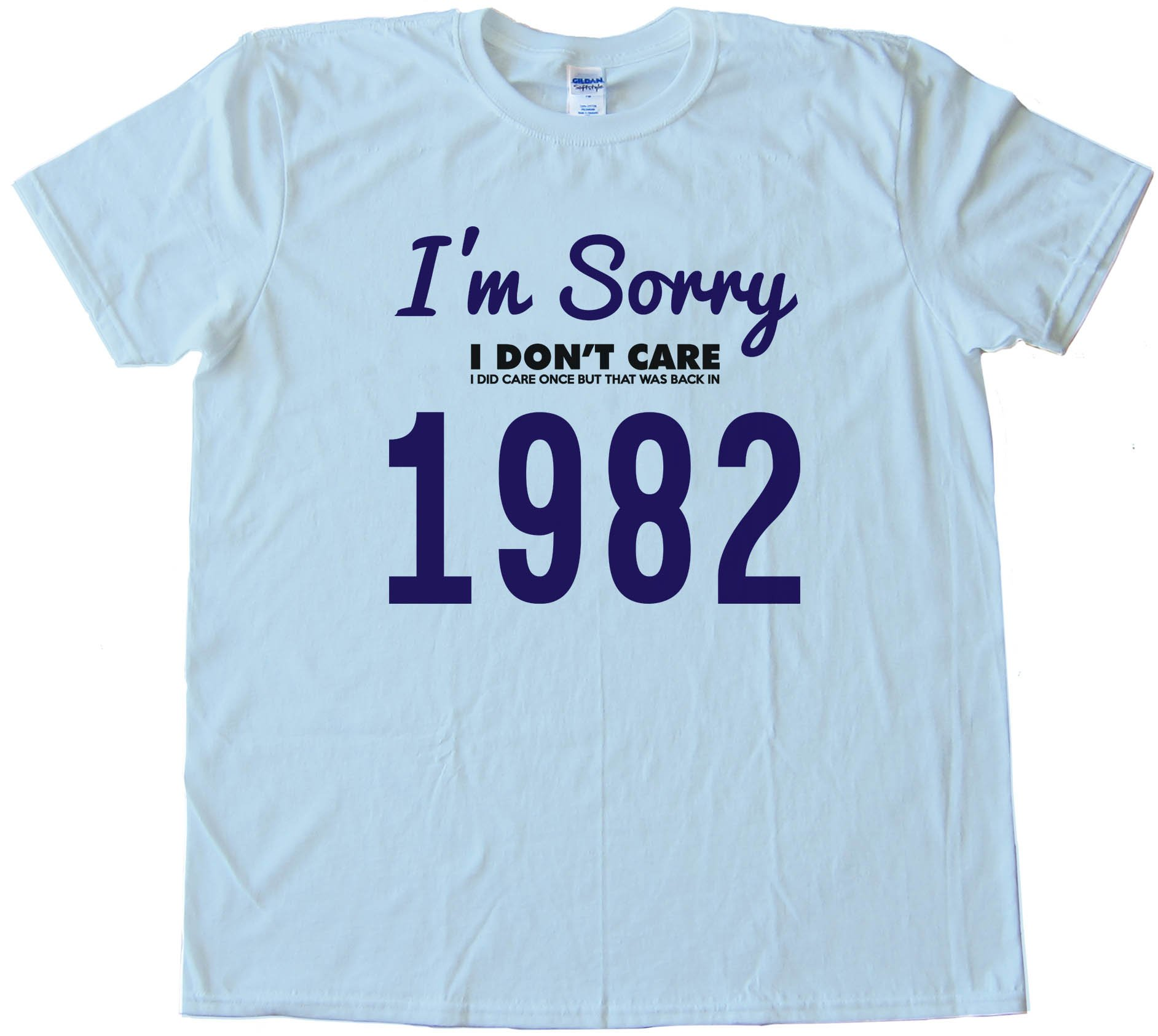 I'M Sorry I Don'T Care - I Did Care Once But That Was Back In 1982 - Tee Shirt