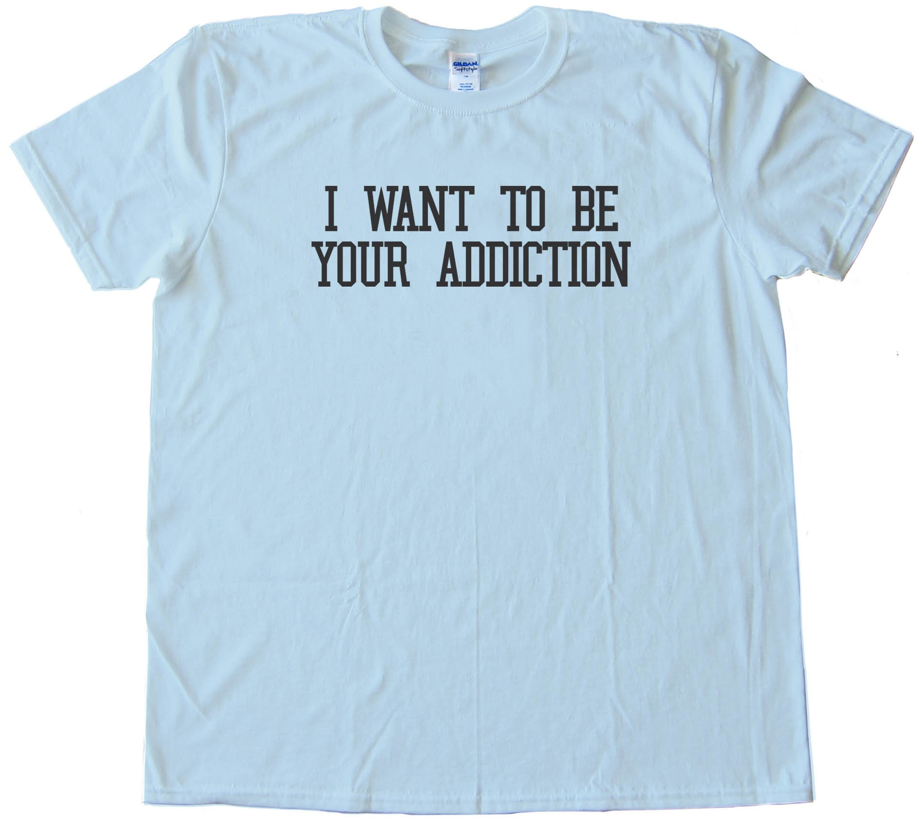 I Want To Be Your Addiction - Tee Shirt
