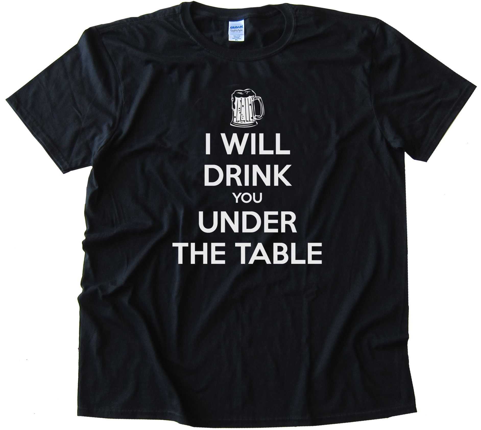 I Will Drink You Under The Table - - Tee Shirt