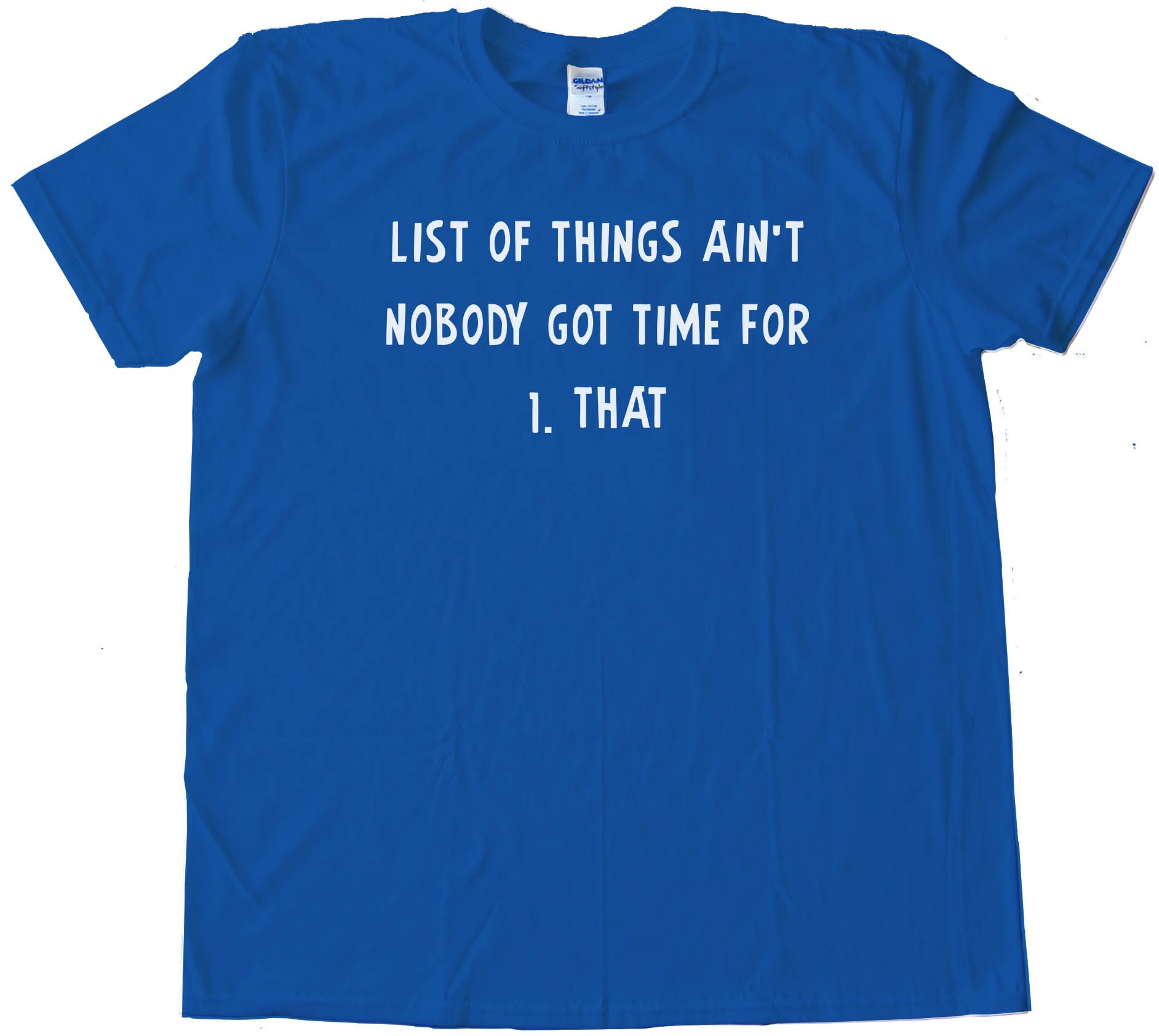 List Of Things Ain'T Nobody Got Time For 1. That Tee Shirt