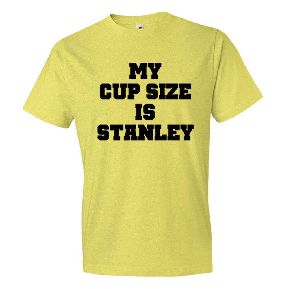 My Cup Size Is Stanley - Tee Shirt