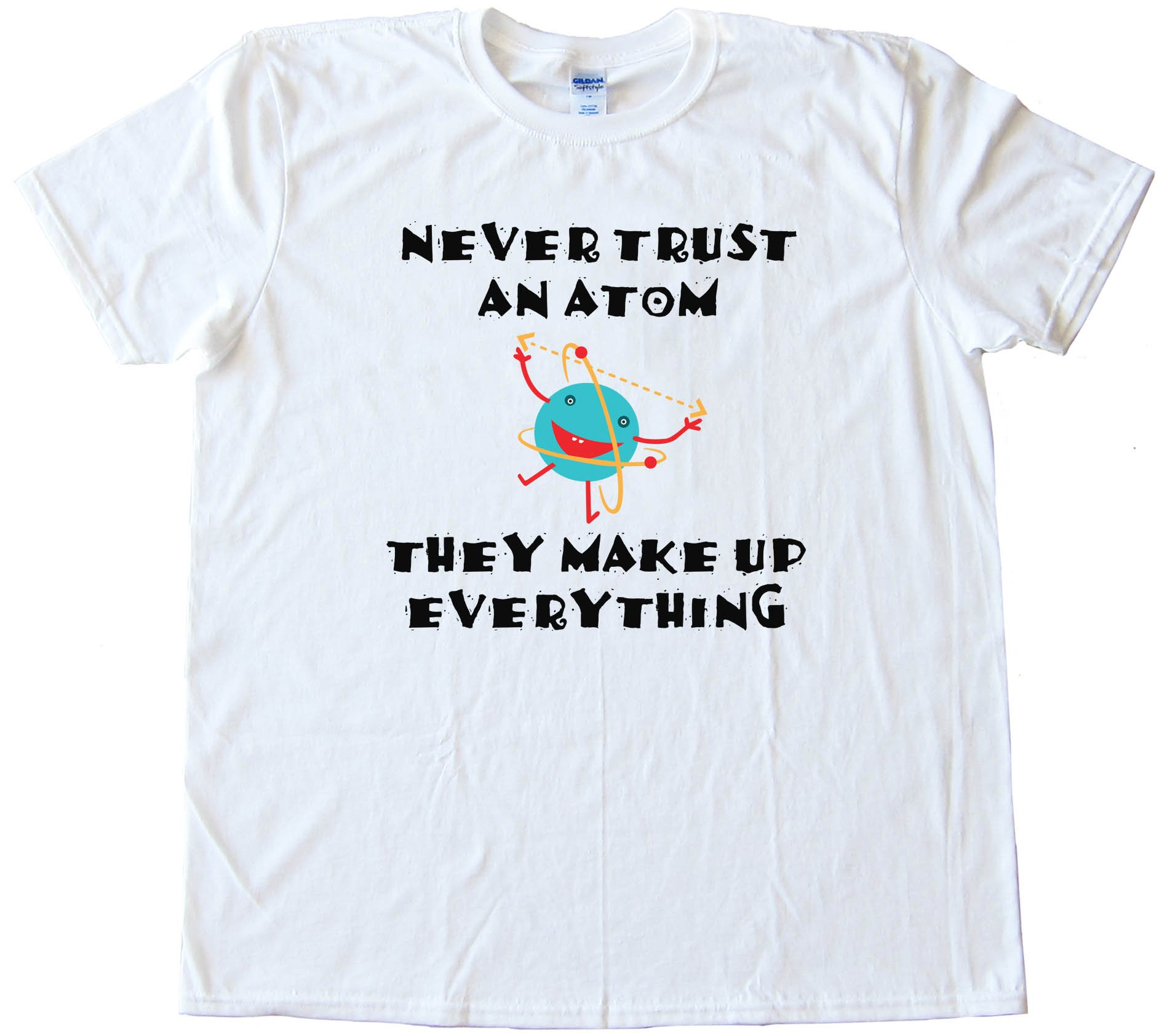 Never Trust An Atom They Make Up Everything - Tee Shirt
