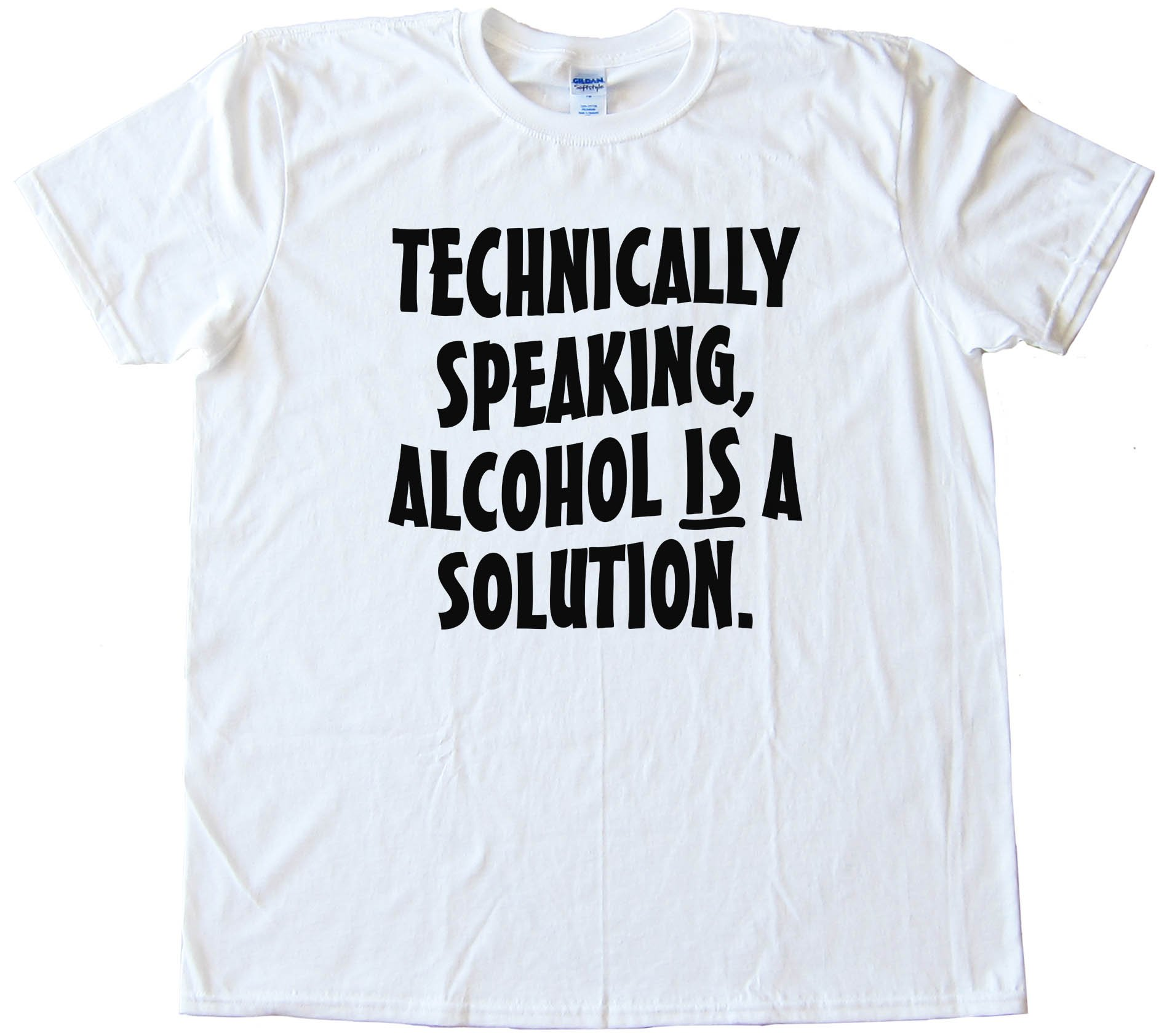 Technically Speaking Alcohol Is A Solution - Tee Shirt
