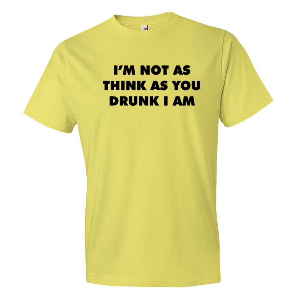 I'M Not As Thinks As You Drunk I Am - Tee Shirt