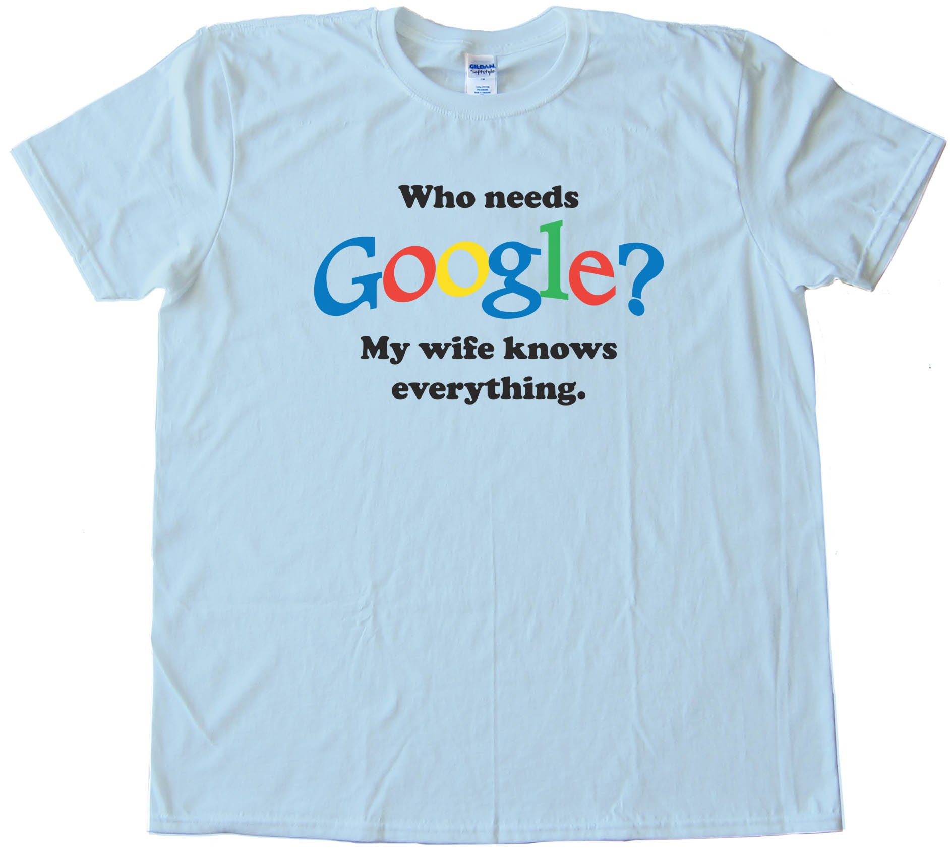 Who Needs Google? My Wife Knows Everything - Tee Shirt