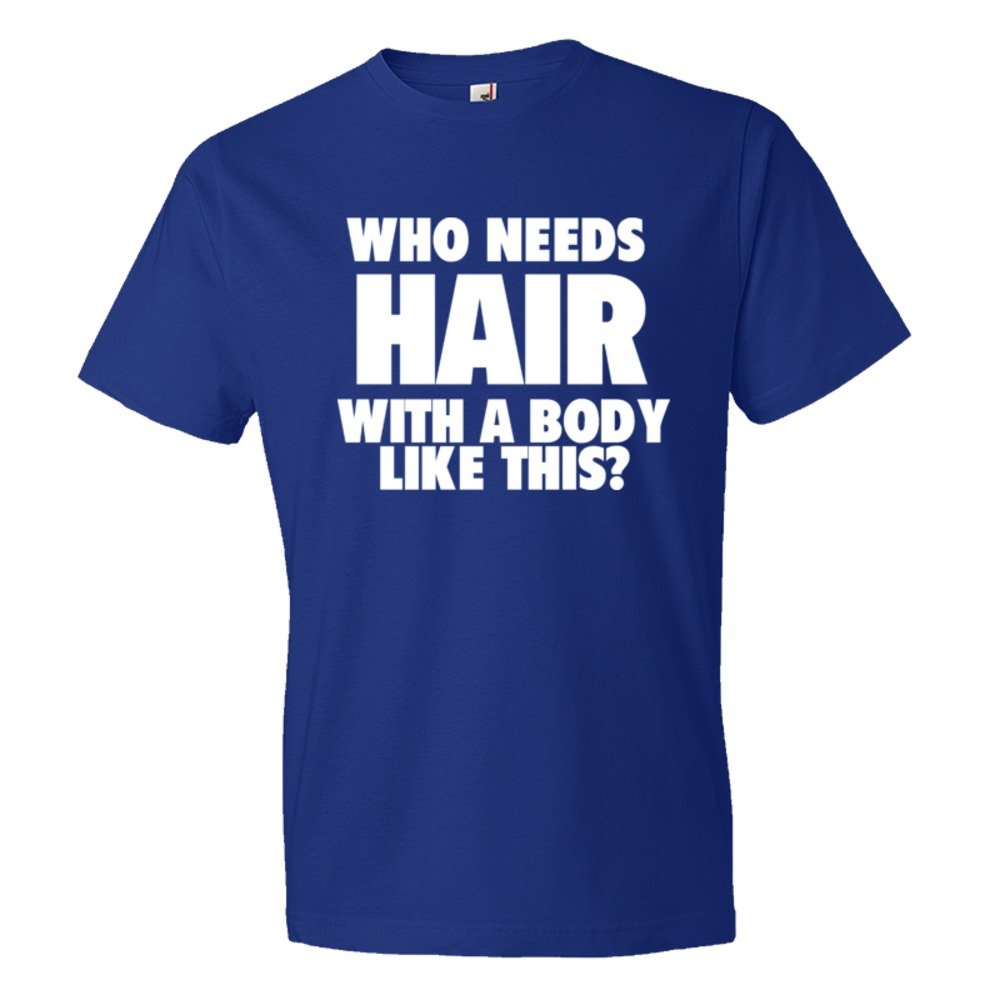 Who Needs Hair With A Body Like This? - Tee Shirt