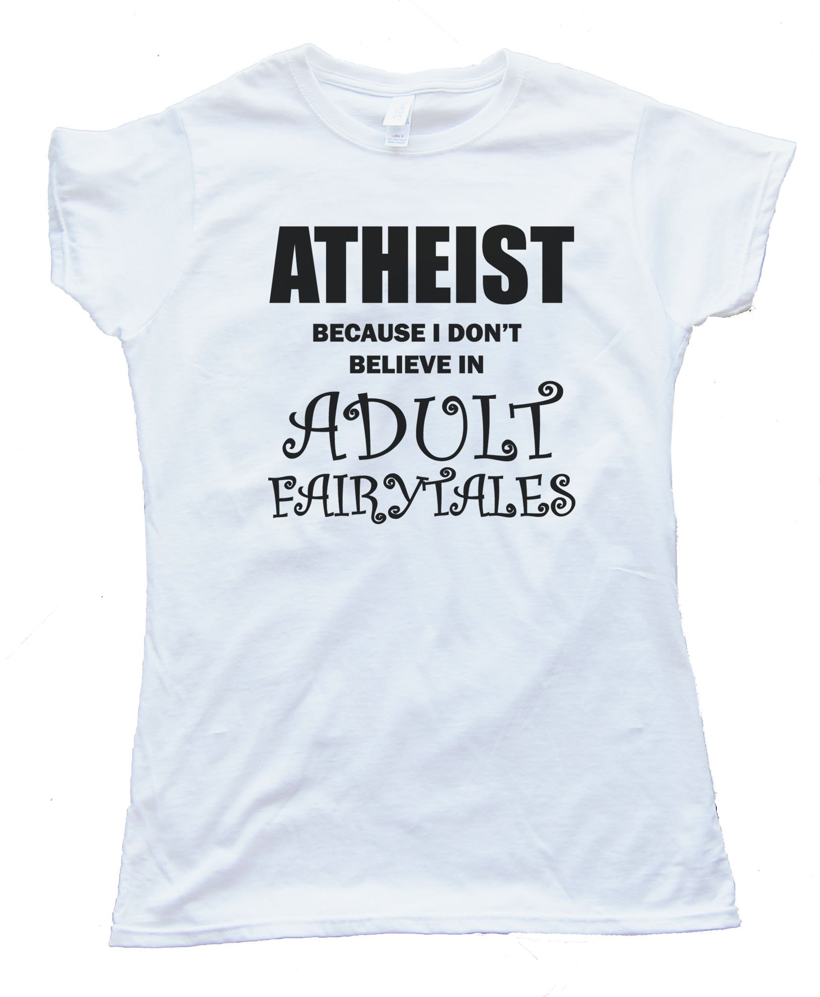 Womens Athiest - Because I Don'T Believe In Adult Fairytails Tee Shirt