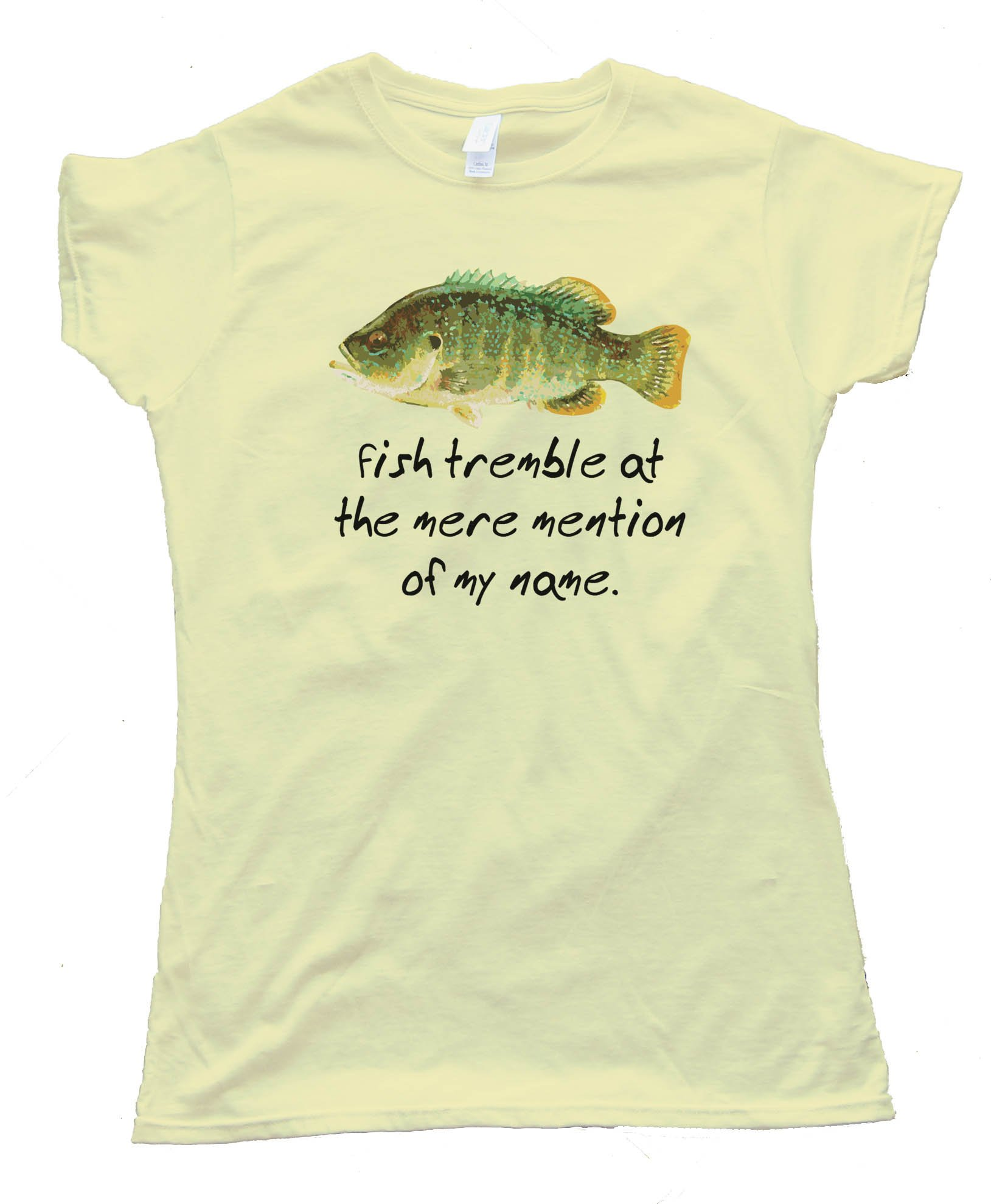 Fish Tremble At The Mere Mention Of My Name - Tee Shirt
