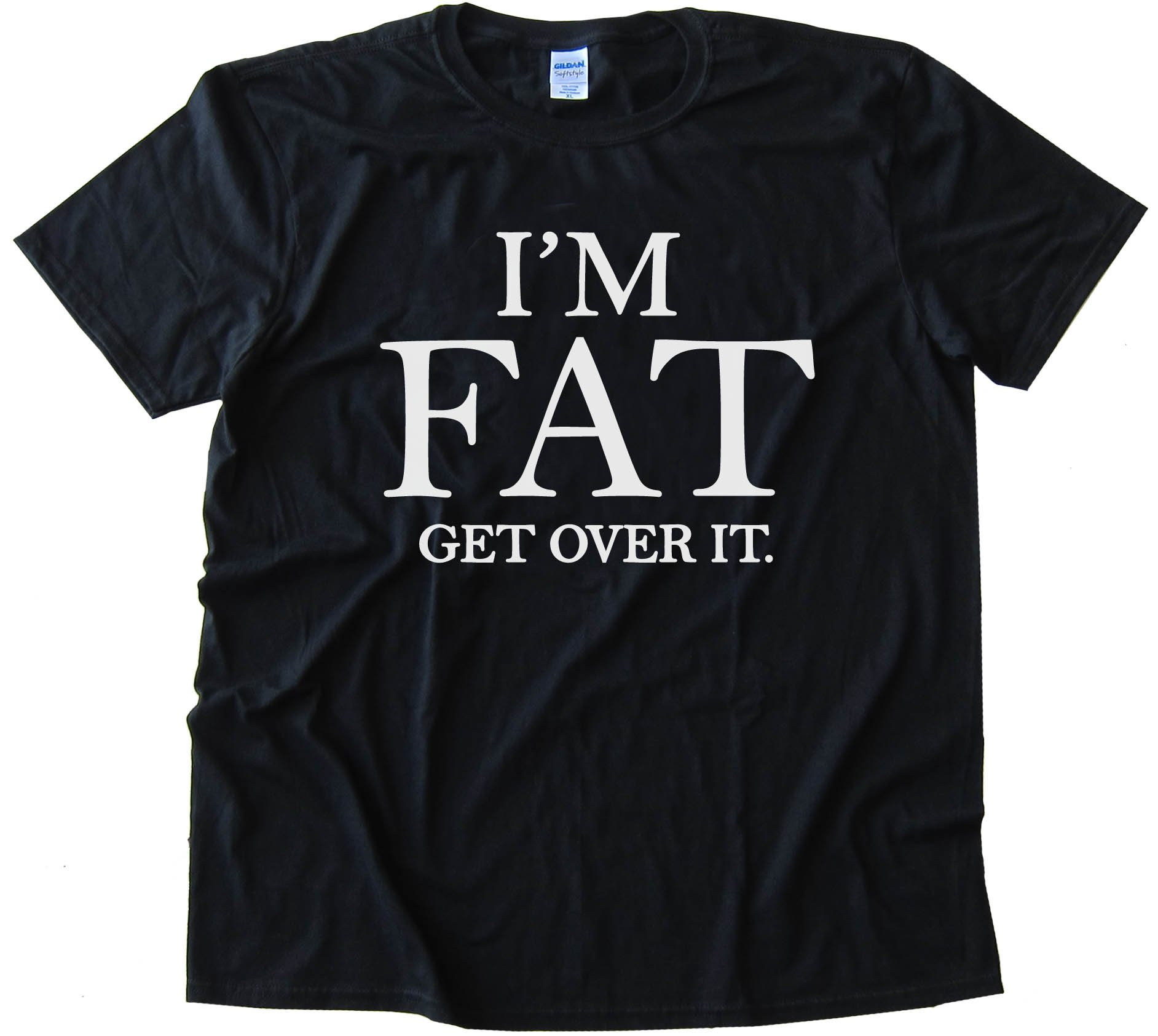 I'M Fat - Get Over It -Tee Shirt
